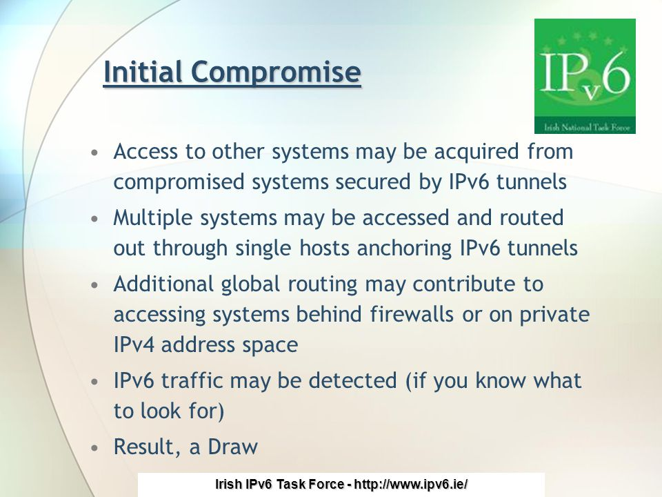 Irish IPv6 Task Force - http://www.ipv6.ie/ Initial Compromise Access to other systems may be acquired from compromised systems secured by IPv6 tunnels Multiple systems may be accessed and routed out through single hosts anchoring IPv6 tunnels Additional global routing may contribute to accessing systems behind firewalls or on private IPv4 address space IPv6 traffic may be detected (if you know what to look for) Result, a Draw