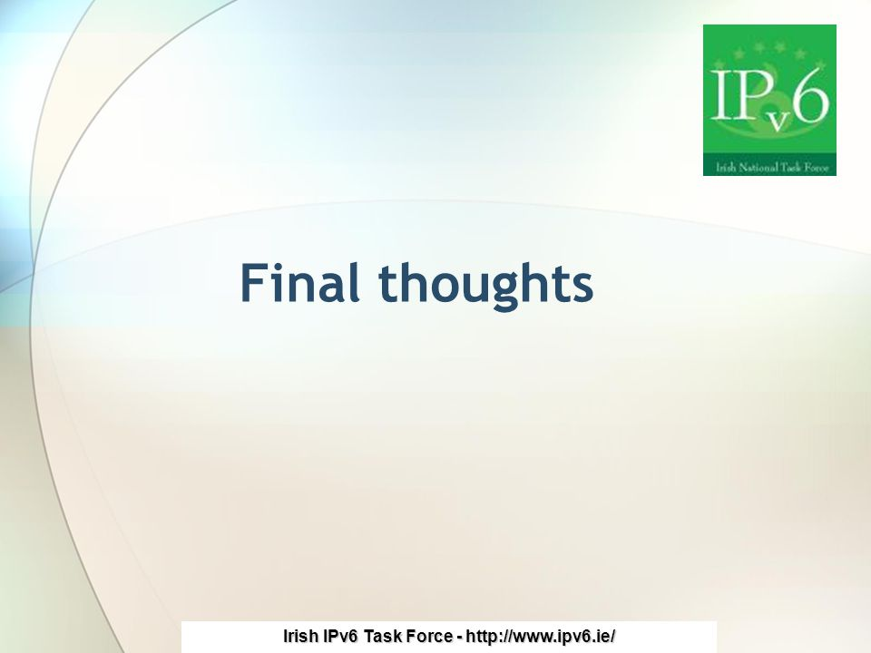 Irish IPv6 Task Force - http://www.ipv6.ie/ Final thoughts