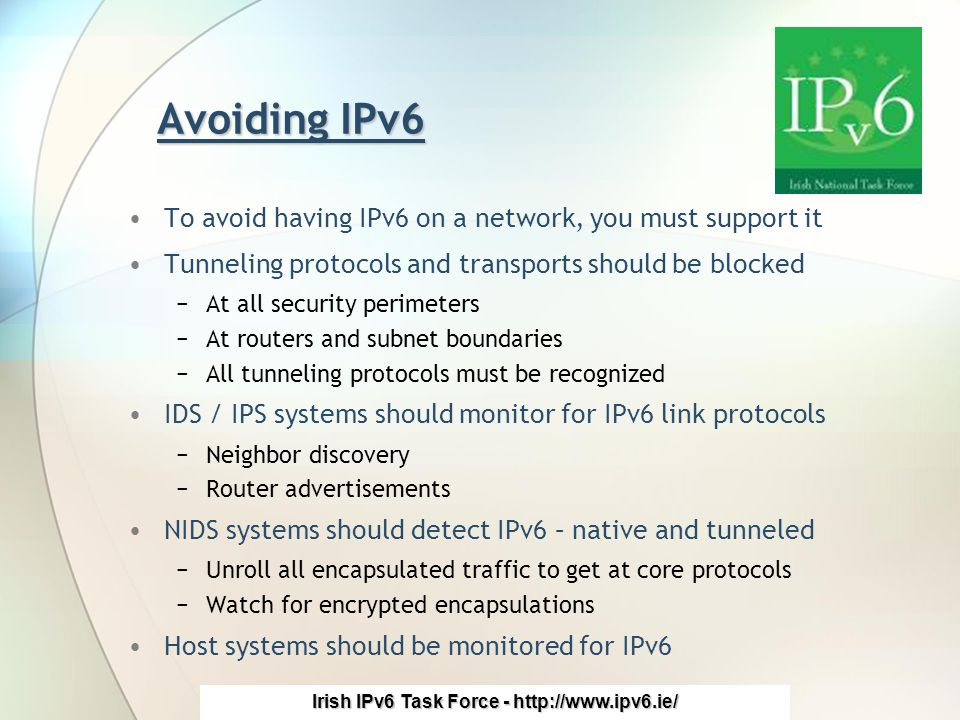 Irish IPv6 Task Force - http://www.ipv6.ie/ Avoiding IPv6 To avoid having IPv6 on a network, you must support it Tunneling protocols and transports should be blocked −At all security perimeters −At routers and subnet boundaries −All tunneling protocols must be recognized IDS / IPS systems should monitor for IPv6 link protocols −Neighbor discovery −Router advertisements NIDS systems should detect IPv6 – native and tunneled −Unroll all encapsulated traffic to get at core protocols −Watch for encrypted encapsulations Host systems should be monitored for IPv6