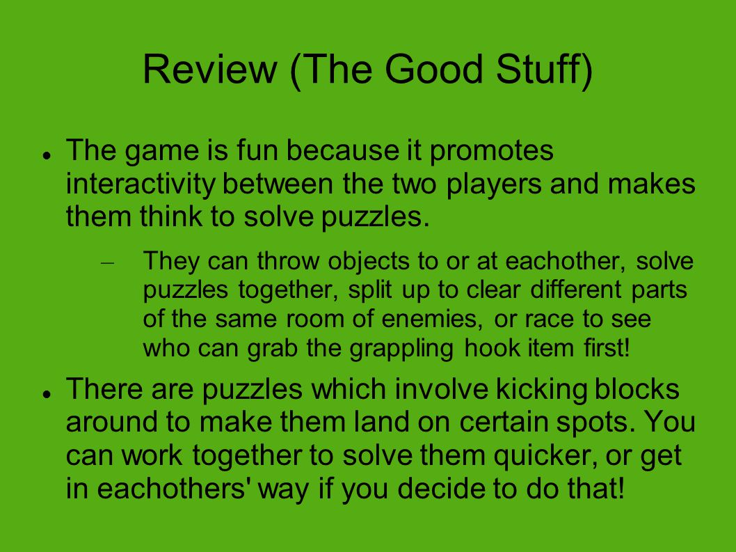 Review (The Good Stuff) The game is fun because it promotes interactivity between the two players and makes them think to solve puzzles.