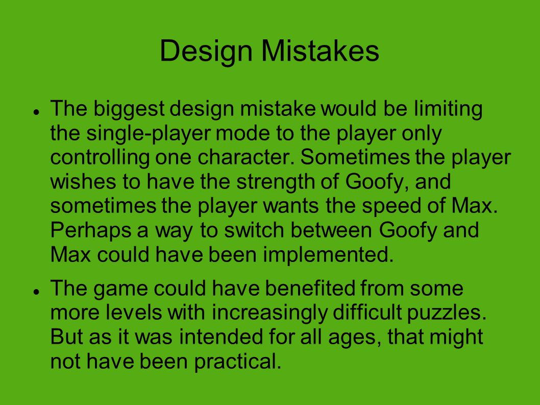 Design Mistakes The biggest design mistake would be limiting the single-player mode to the player only controlling one character.