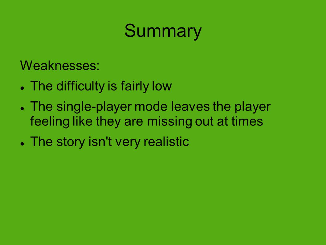 Summary Weaknesses: The difficulty is fairly low The single-player mode leaves the player feeling like they are missing out at times The story isn t very realistic