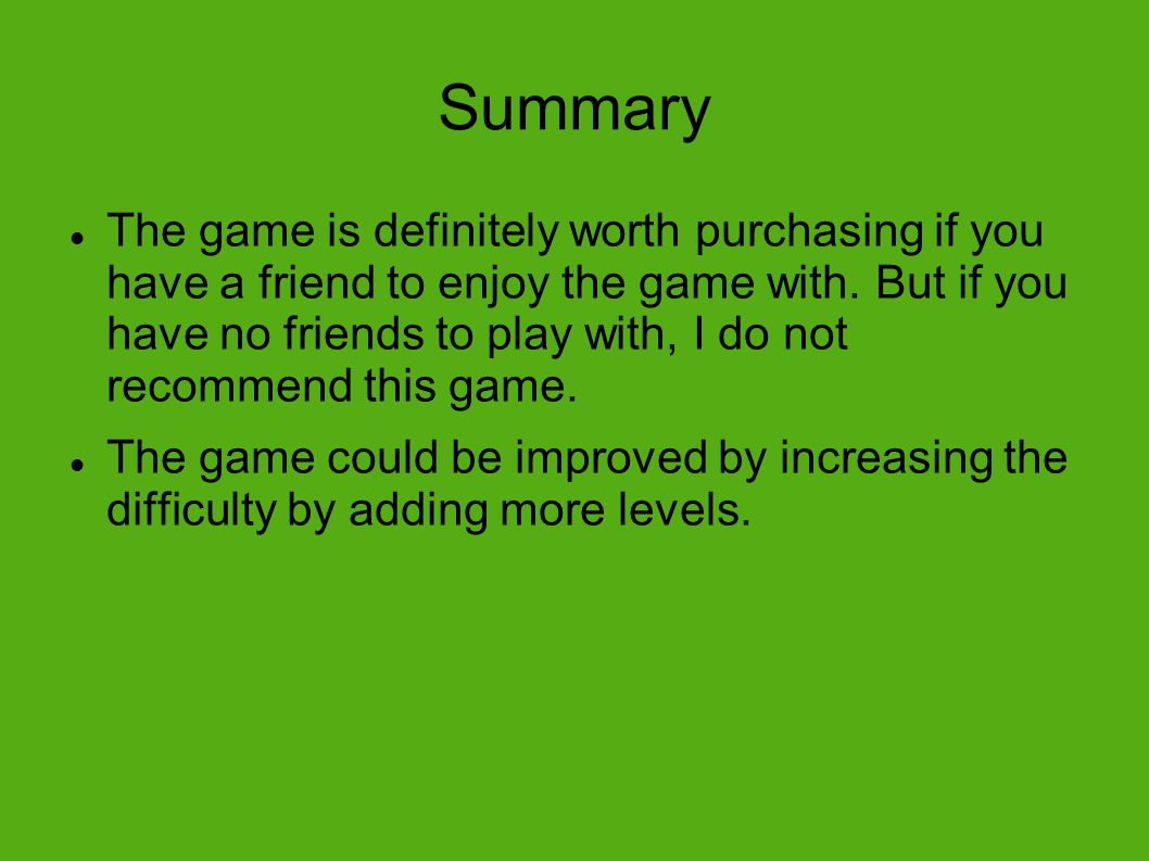 Summary The game is definitely worth purchasing if you have a friend to enjoy the game with.