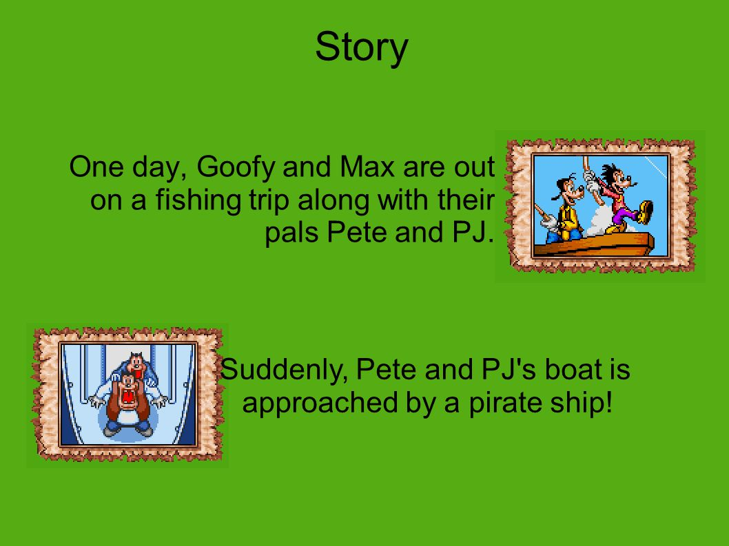 Story One day, Goofy and Max are out on a fishing trip along with their pals Pete and PJ.