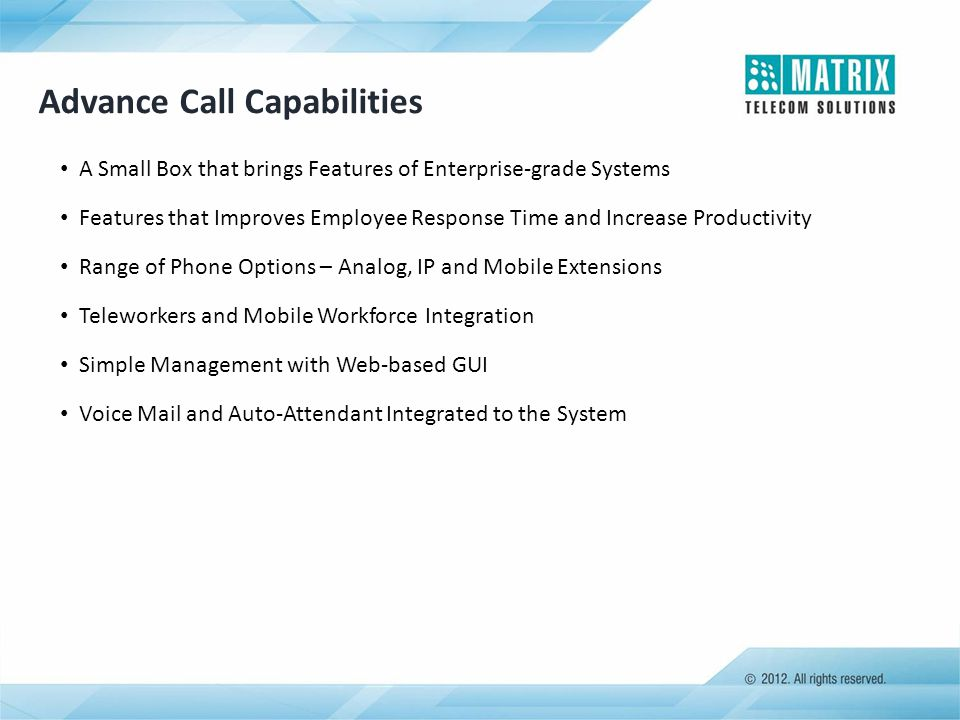 Advance Call Capabilities A Small Box that brings Features of Enterprise-grade Systems Features that Improves Employee Response Time and Increase Prod