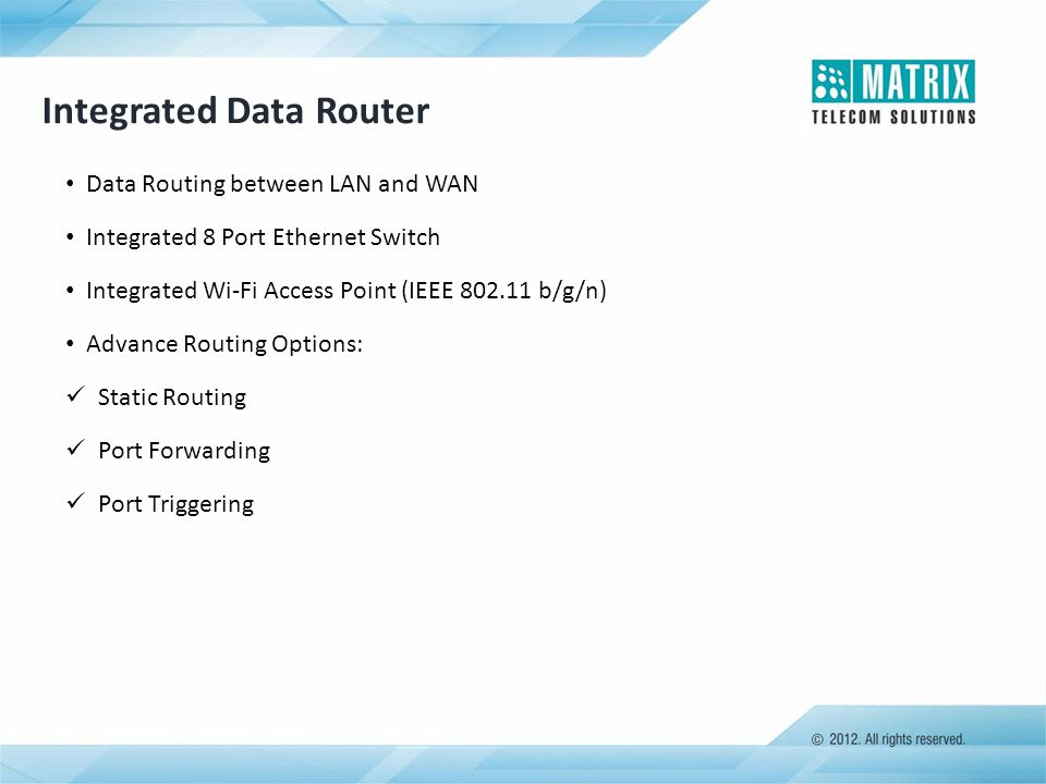 Integrated Data Router Data Routing between LAN and WAN Integrated 8 Port Ethernet Switch Integrated Wi-Fi Access Point (IEEE 802.11 b/g/n) Advance Ro