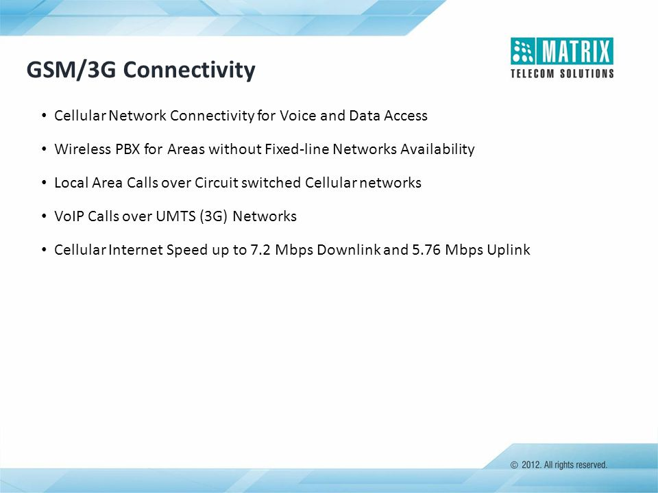 GSM/3G Connectivity Cellular Network Connectivity for Voice and Data Access Wireless PBX for Areas without Fixed-line Networks Availability Local Area