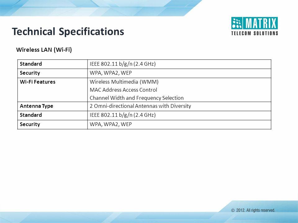 Wireless LAN (Wi-Fi) Technical Specifications StandardIEEE 802.11 b/g/n (2.4 GHz) SecurityWPA, WPA2, WEP Wi-Fi Features Wireless Multimedia (WMM) MAC