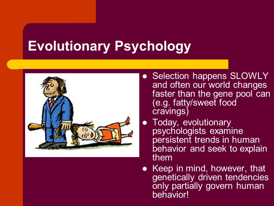 Evolutionary Psychology Selection happens SLOWLY and often our world changes faster than the gene pool can (e.g.