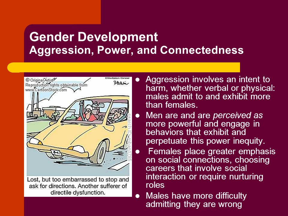 Gender Development Aggression, Power, and Connectedness Aggression involves an intent to harm, whether verbal or physical: males admit to and exhibit more than females.