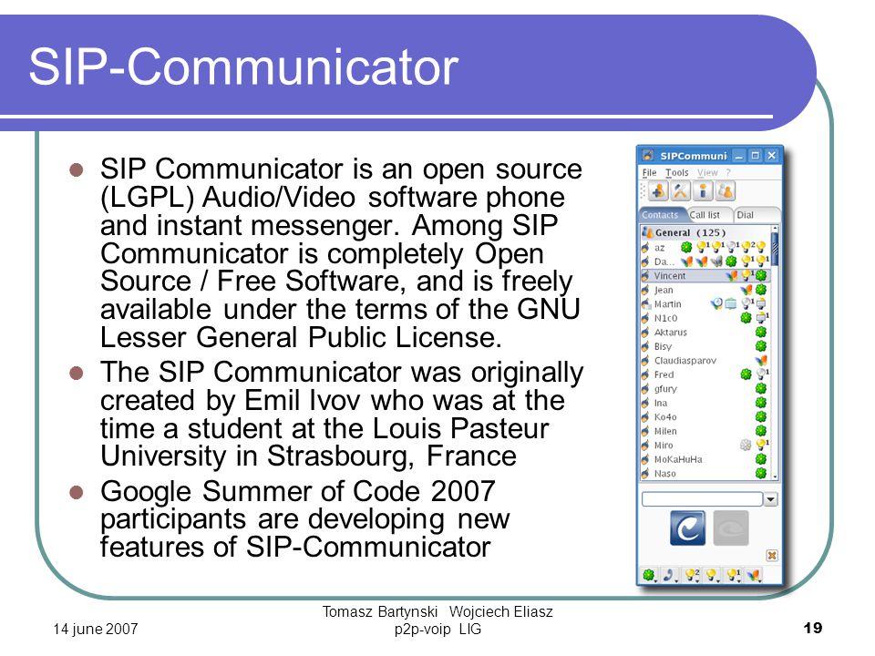 14 june 2007 Tomasz Bartynski Wojciech Eliasz p2p-voip LIG19 SIP-Communicator SIP Communicator is an open source (LGPL) Audio/Video software phone and instant messenger.