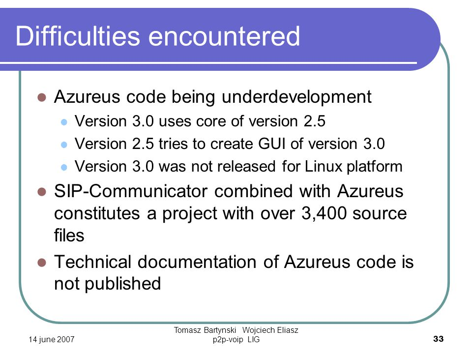 14 june 2007 Tomasz Bartynski Wojciech Eliasz p2p-voip LIG33 Difficulties encountered Azureus code being underdevelopment Version 3.0 uses core of version 2.5 Version 2.5 tries to create GUI of version 3.0 Version 3.0 was not released for Linux platform SIP-Communicator combined with Azureus constitutes a project with over 3,400 source files Technical documentation of Azureus code is not published