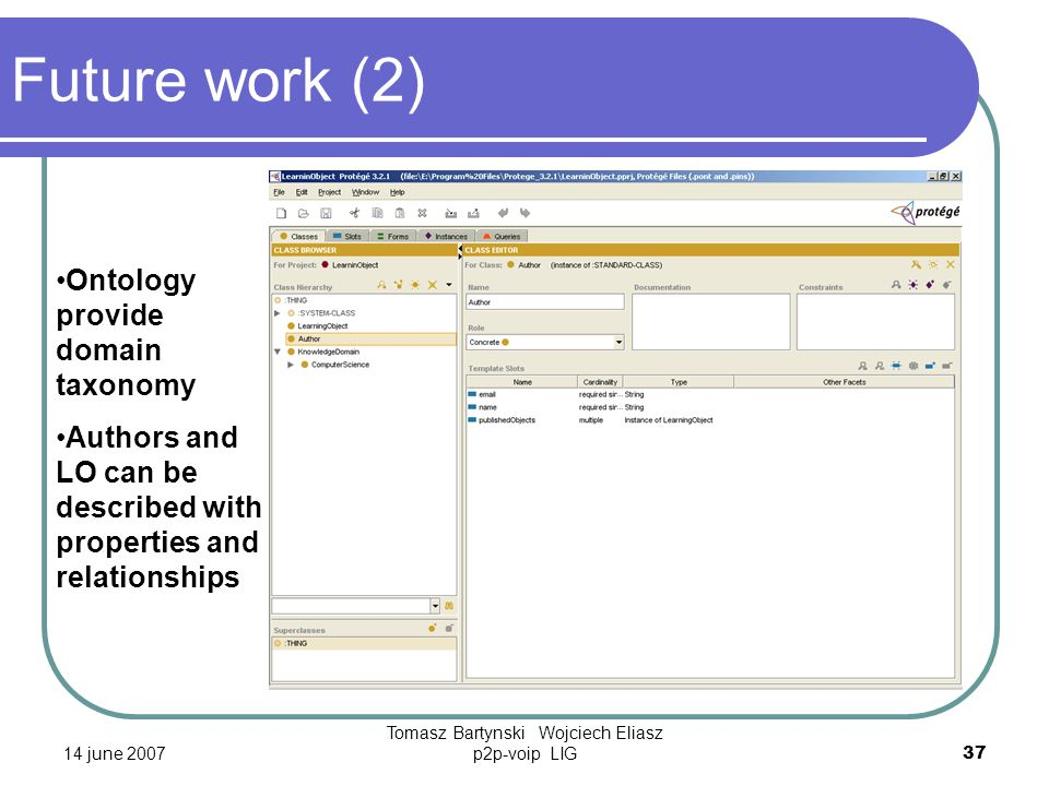 14 june 2007 Tomasz Bartynski Wojciech Eliasz p2p-voip LIG37 Future work (2) Ontology provide domain taxonomy Authors and LO can be described with properties and relationships