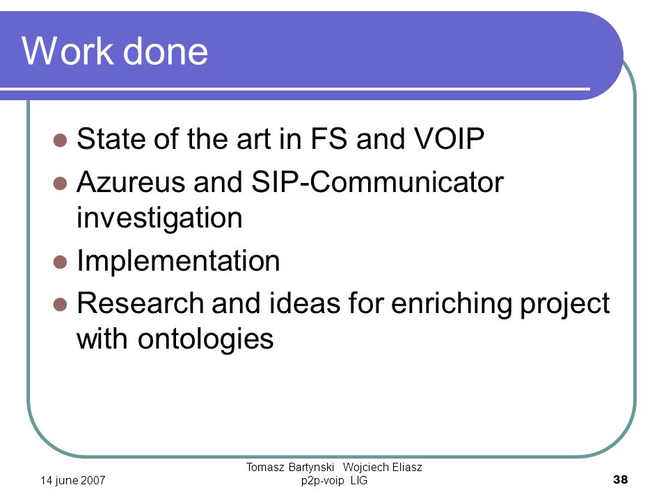 14 june 2007 Tomasz Bartynski Wojciech Eliasz p2p-voip LIG38 Work done State of the art in FS and VOIP Azureus and SIP-Communicator investigation Implementation Research and ideas for enriching project with ontologies