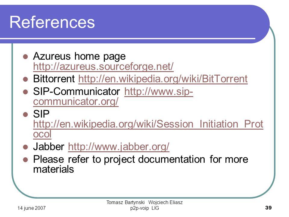 14 june 2007 Tomasz Bartynski Wojciech Eliasz p2p-voip LIG39 References Azureus home page http://azureus.sourceforge.net/ http://azureus.sourceforge.net/ Bittorrent http://en.wikipedia.org/wiki/BitTorrenthttp://en.wikipedia.org/wiki/BitTorrent SIP-Communicator http://www.sip- communicator.org/http://www.sip- communicator.org/ SIP http://en.wikipedia.org/wiki/Session_Initiation_Prot ocol http://en.wikipedia.org/wiki/Session_Initiation_Prot ocol Jabber http://www.jabber.org/http://www.jabber.org/ Please refer to project documentation for more materials