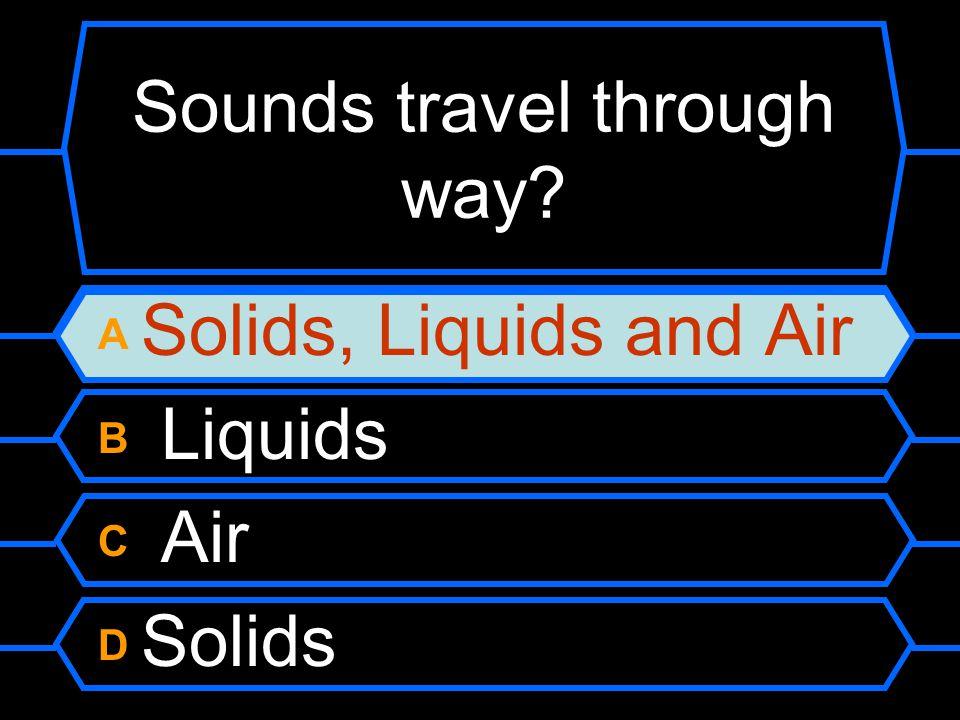 sounds travel through A Solids, Liquids and Air B Liquids C Air D Solids