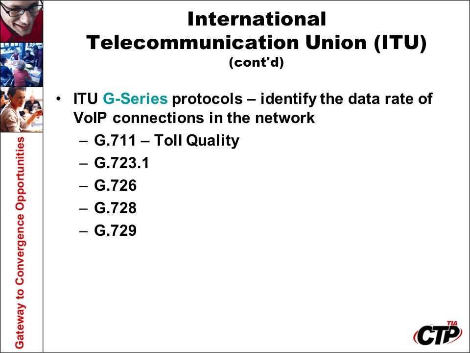 International Telecommunication Union (ITU) (cont'd) ITU G-Series protocols – identify the data rate of VoIP connections in the network –G.711 – Toll
