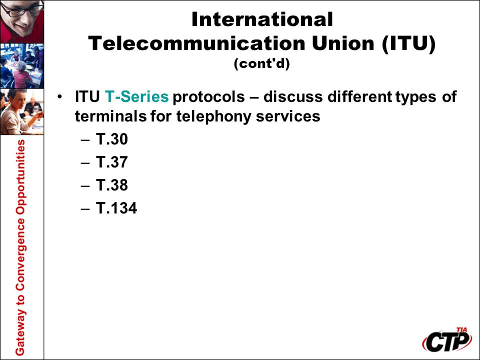International Telecommunication Union (ITU) (cont d) ITU T-Series protocols – discuss different types of terminals for telephony services –T.30 –T.37 –T.38 –T.134