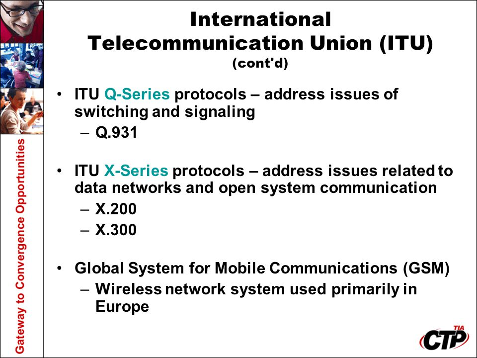 International Telecommunication Union (ITU) (cont'd) ITU Q-Series protocols – address issues of switching and signaling –Q.931 ITU X-Series protocols