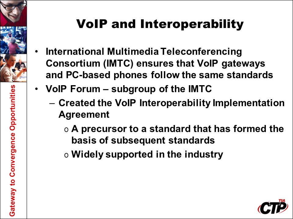 VoIP and Interoperability International Multimedia Teleconferencing Consortium (IMTC) ensures that VoIP gateways and PC-based phones follow the same standards VoIP Forum – subgroup of the IMTC –Created the VoIP Interoperability Implementation Agreement o A precursor to a standard that has formed the basis of subsequent standards o Widely supported in the industry