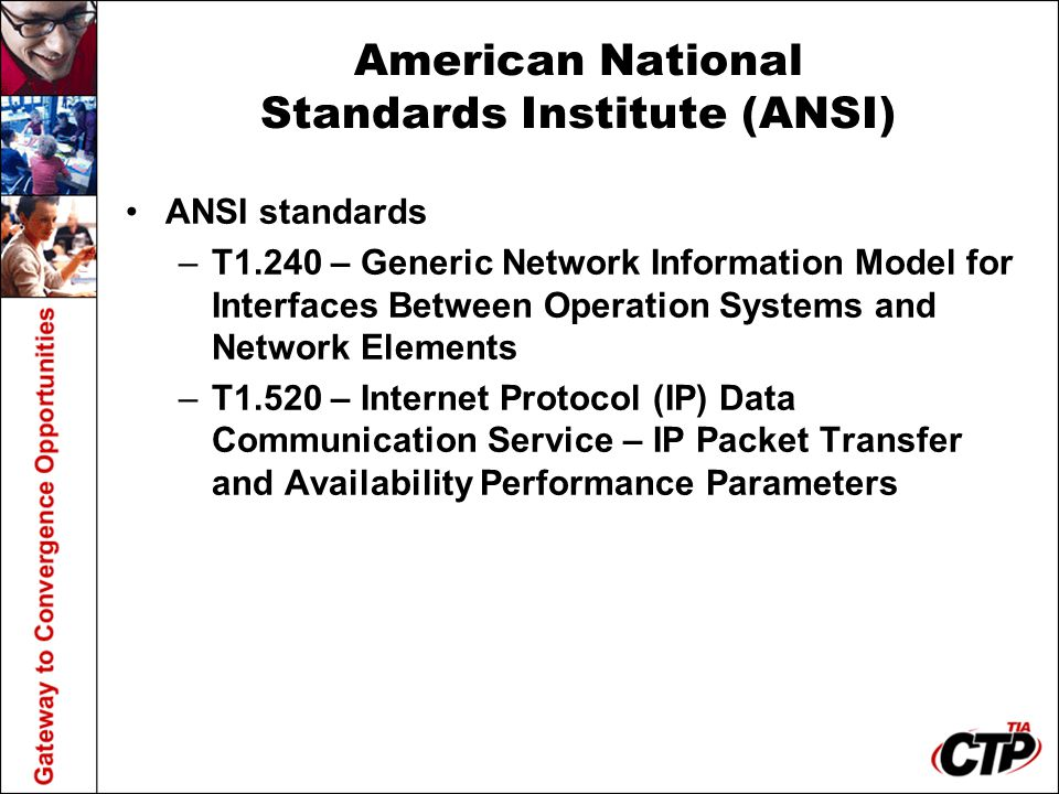 American National Standards Institute (ANSI) ANSI standards –T1.240 – Generic Network Information Model for Interfaces Between Operation Systems and Network Elements –T1.520 – Internet Protocol (IP) Data Communication Service – IP Packet Transfer and Availability Performance Parameters