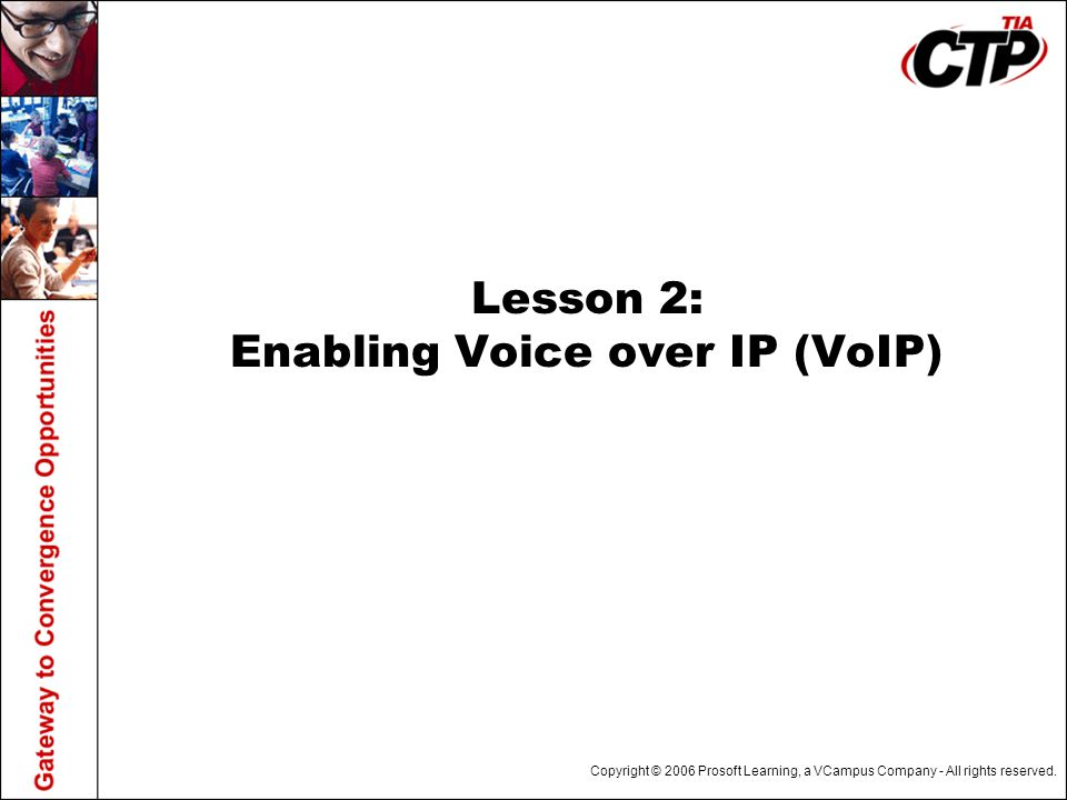 Copyright © 2006 Prosoft Learning, a VCampus Company - All rights reserved. Lesson 2: Enabling Voice over IP (VoIP)