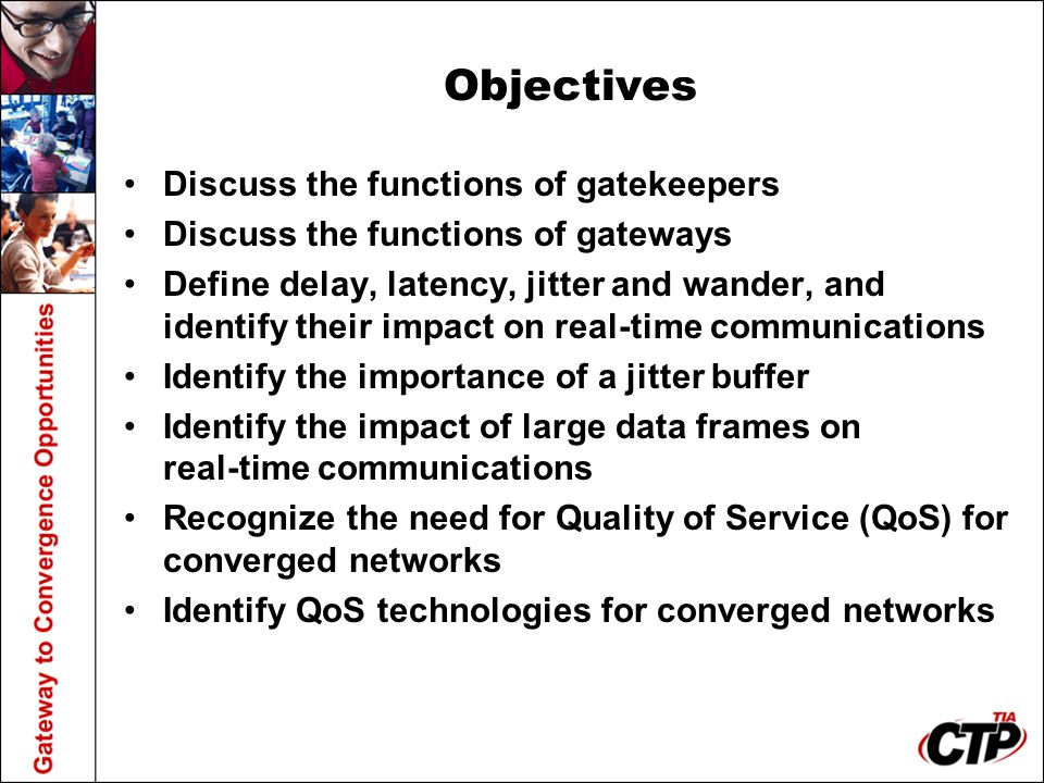 Objectives Discuss the functions of gatekeepers Discuss the functions of gateways Define delay, latency, jitter and wander, and identify their impact on real-time communications Identify the importance of a jitter buffer Identify the impact of large data frames on real-time communications Recognize the need for Quality of Service (QoS) for converged networks Identify QoS technologies for converged networks