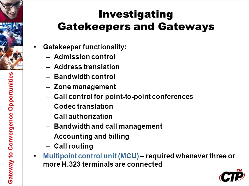 Investigating Gatekeepers and Gateways Gatekeeper functionality: –Admission control –Address translation –Bandwidth control –Zone management –Call control for point-to-point conferences –Codec translation –Call authorization –Bandwidth and call management –Accounting and billing –Call routing Multipoint control unit (MCU) – required whenever three or more H.323 terminals are connected