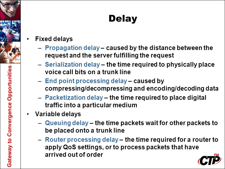 Delay Fixed delays –Propagation delay – caused by the distance between the request and the server fulfilling the request –Serialization delay – the ti