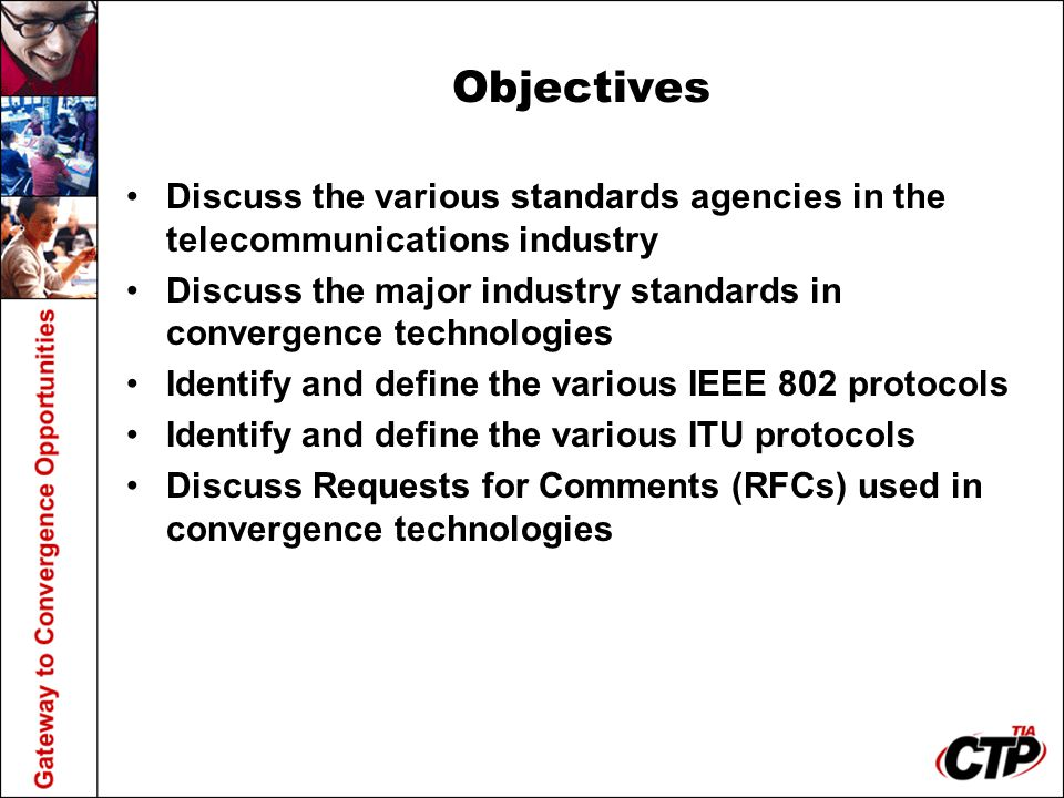 Objectives Discuss the various standards agencies in the telecommunications industry Discuss the major industry standards in convergence technologies