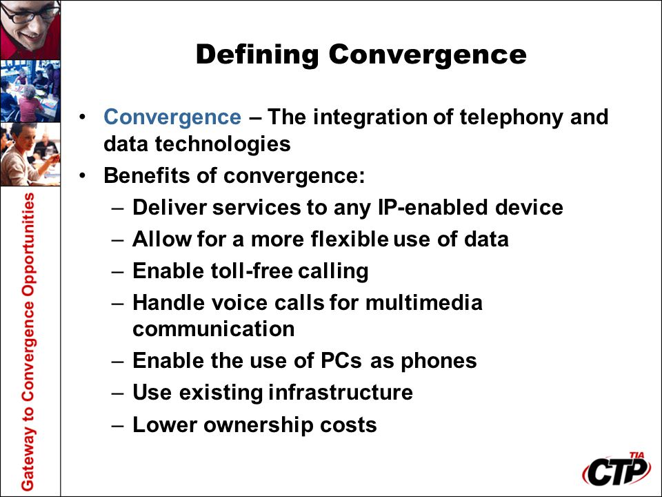 Defining Convergence Convergence – The integration of telephony and data technologies Benefits of convergence: –Deliver services to any IP-enabled device –Allow for a more flexible use of data –Enable toll-free calling –Handle voice calls for multimedia communication –Enable the use of PCs as phones –Use existing infrastructure –Lower ownership costs