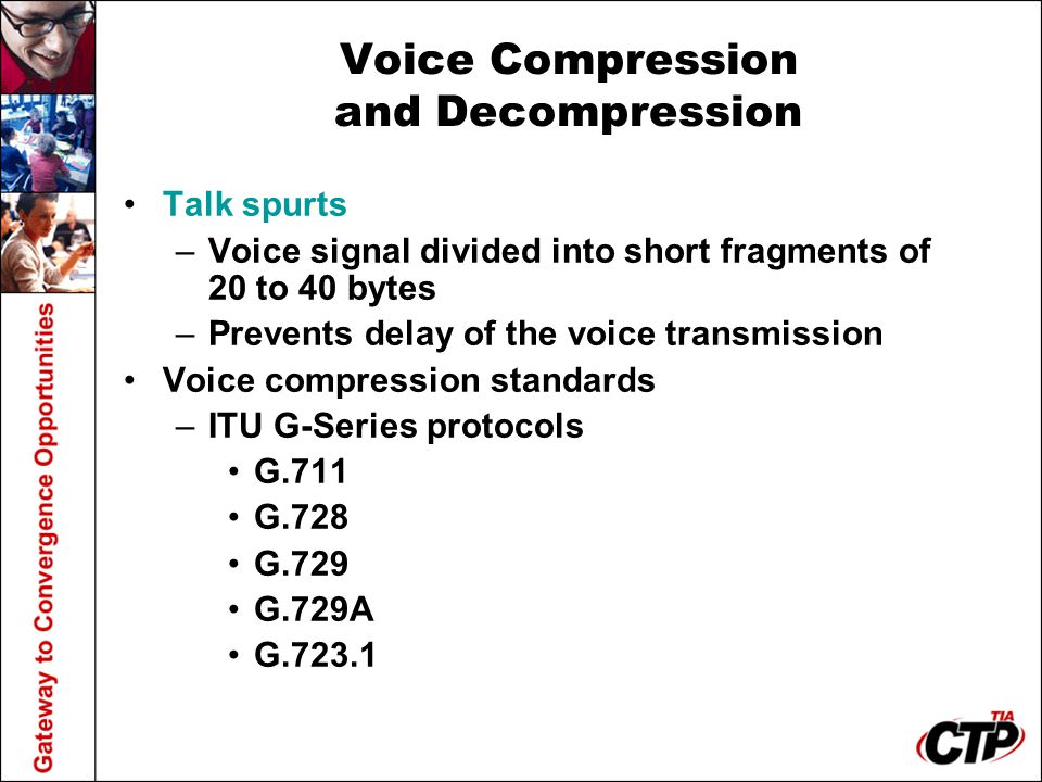 Voice Compression and Decompression Talk spurts –Voice signal divided into short fragments of 20 to 40 bytes –Prevents delay of the voice transmission Voice compression standards –ITU G-Series protocols G.711 G.728 G.729 G.729A G.723.1