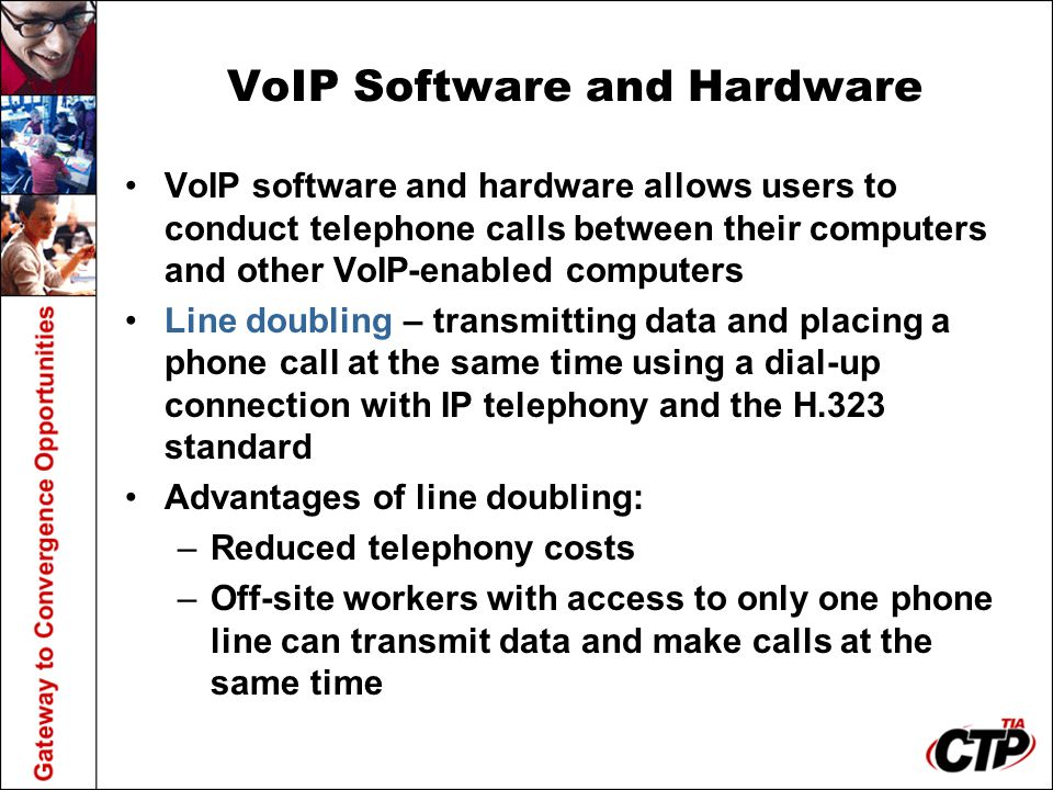 VoIP Software and Hardware VoIP software and hardware allows users to conduct telephone calls between their computers and other VoIP-enabled computers Line doubling – transmitting data and placing a phone call at the same time using a dial-up connection with IP telephony and the H.323 standard Advantages of line doubling: –Reduced telephony costs –Off-site workers with access to only one phone line can transmit data and make calls at the same time