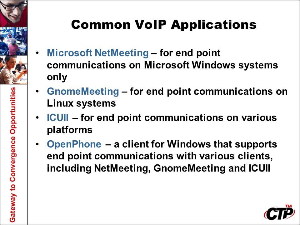 Common VoIP Applications Microsoft NetMeeting – for end point communications on Microsoft Windows systems only GnomeMeeting – for end point communicat