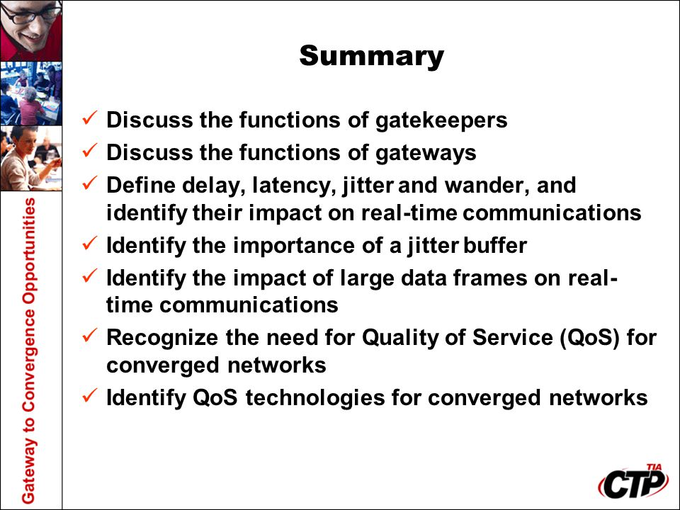 Summary Discuss the functions of gatekeepers Discuss the functions of gateways Define delay, latency, jitter and wander, and identify their impact on real-time communications Identify the importance of a jitter buffer Identify the impact of large data frames on real- time communications Recognize the need for Quality of Service (QoS) for converged networks Identify QoS technologies for converged networks