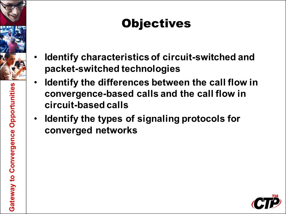 Objectives Identify characteristics of circuit-switched and packet-switched technologies Identify the differences between the call flow in convergence