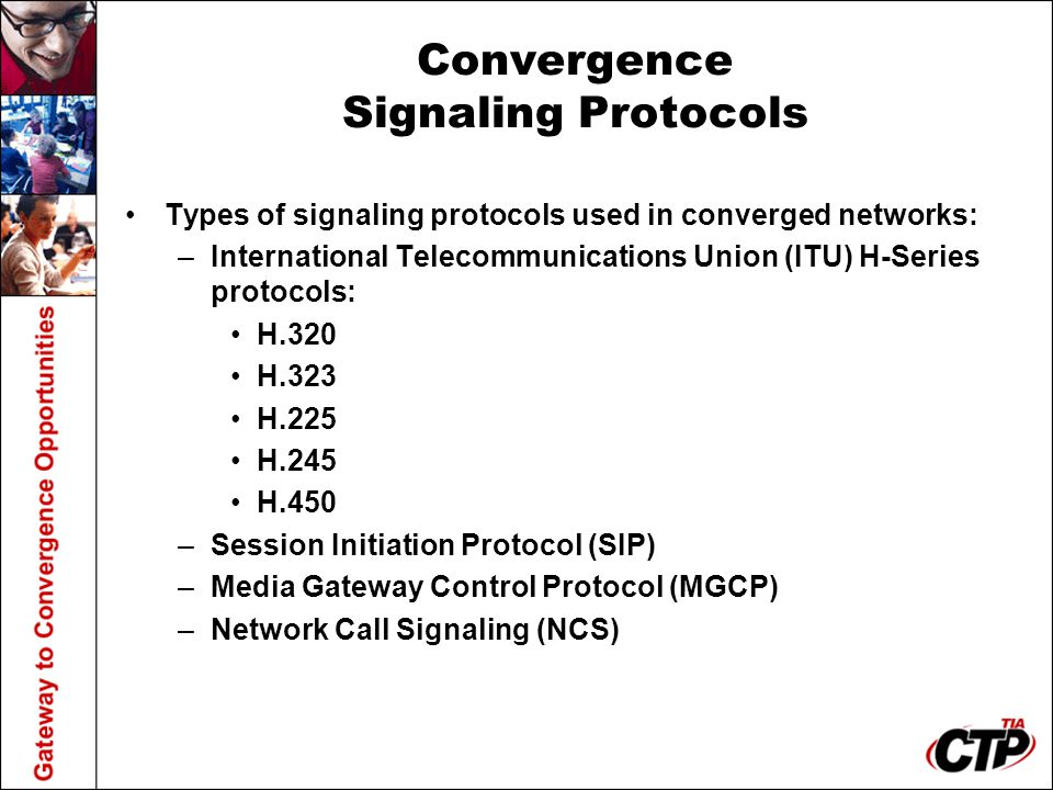 Convergence Signaling Protocols Types of signaling protocols used in converged networks: –International Telecommunications Union (ITU) H-Series protoc
