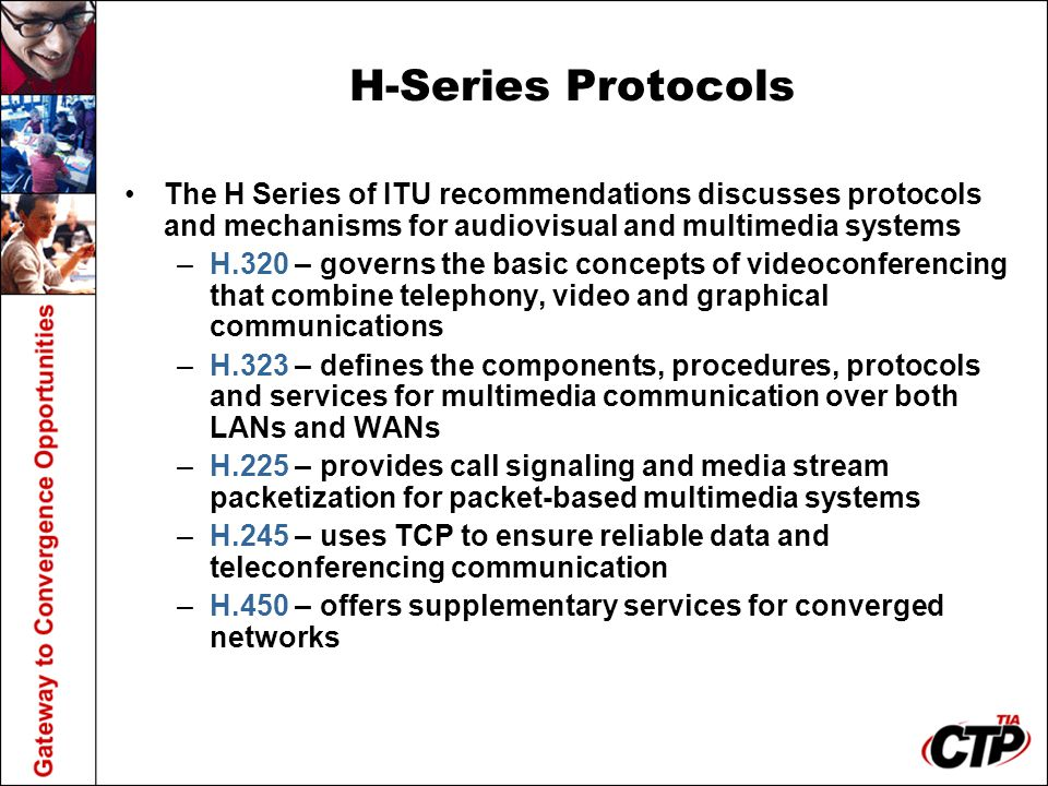 H-Series Protocols The H Series of ITU recommendations discusses protocols and mechanisms for audiovisual and multimedia systems –H.320 – governs the basic concepts of videoconferencing that combine telephony, video and graphical communications –H.323 – defines the components, procedures, protocols and services for multimedia communication over both LANs and WANs –H.225 – provides call signaling and media stream packetization for packet-based multimedia systems –H.245 – uses TCP to ensure reliable data and teleconferencing communication –H.450 – offers supplementary services for converged networks