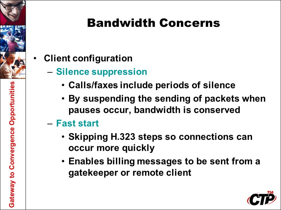 Bandwidth Concerns Client configuration –Silence suppression Calls/faxes include periods of silence By suspending the sending of packets when pauses o
