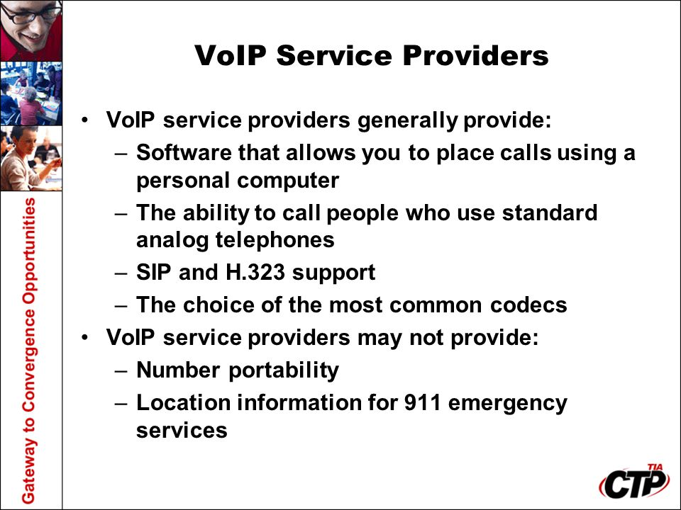 VoIP Service Providers VoIP service providers generally provide: –Software that allows you to place calls using a personal computer –The ability to call people who use standard analog telephones –SIP and H.323 support –The choice of the most common codecs VoIP service providers may not provide: –Number portability –Location information for 911 emergency services