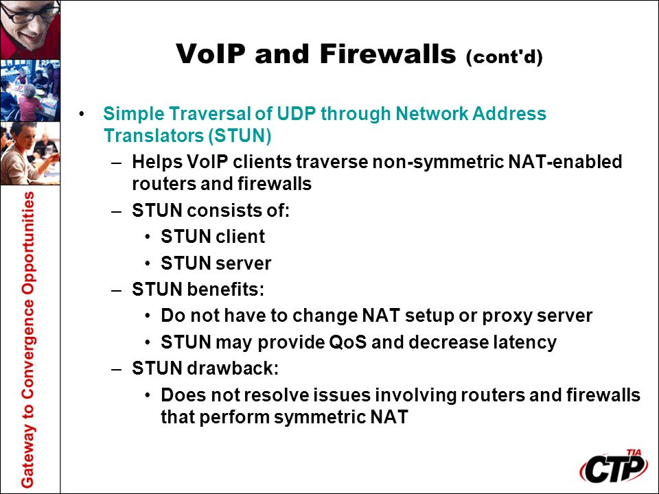 VoIP and Firewalls (cont'd) Simple Traversal of UDP through Network Address Translators (STUN) –Helps VoIP clients traverse non-symmetric NAT-enabled