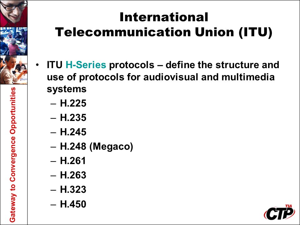 International Telecommunication Union (ITU) ITU H-Series protocols – define the structure and use of protocols for audiovisual and multimedia systems –H.225 –H.235 –H.245 –H.248 (Megaco) –H.261 –H.263 –H.323 –H.450