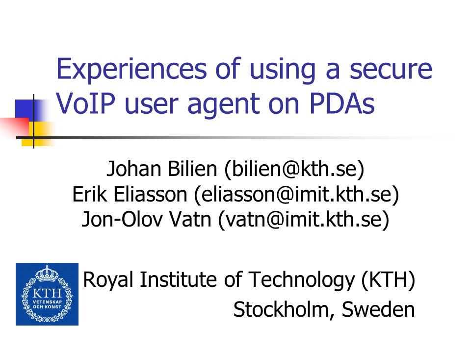 Experiences of using a secure VoIP user agent on PDAs Johan Bilien (bilien@kth.se) Erik Eliasson (eliasson@imit.kth.se) Jon-Olov Vatn (vatn@imit.kth.se) Royal Institute of Technology (KTH) Stockholm, Sweden