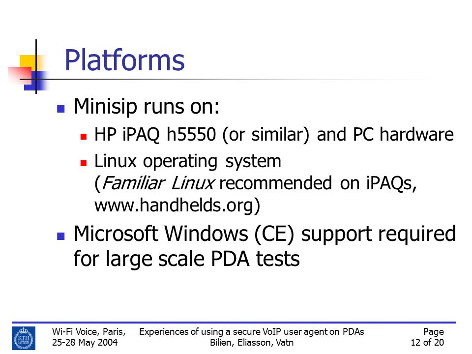 Wi-Fi Voice, Paris, 25-28 May 2004 Experiences of using a secure VoIP user agent on PDAs Bilien, Eliasson, Vatn Page 12 of 20 Platforms Minisip runs on: HP iPAQ h5550 (or similar) and PC hardware Linux operating system (Familiar Linux recommended on iPAQs, www.handhelds.org) Microsoft Windows (CE) support required for large scale PDA tests