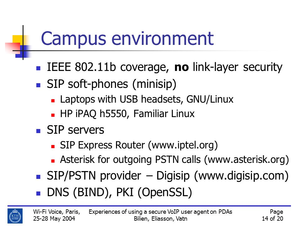 Wi-Fi Voice, Paris, 25-28 May 2004 Experiences of using a secure VoIP user agent on PDAs Bilien, Eliasson, Vatn Page 14 of 20 Campus environment IEEE 802.11b coverage, no link-layer security SIP soft-phones (minisip) Laptops with USB headsets, GNU/Linux HP iPAQ h5550, Familiar Linux SIP servers SIP Express Router (www.iptel.org) Asterisk for outgoing PSTN calls (www.asterisk.org) SIP/PSTN provider – Digisip (www.digisip.com) DNS (BIND), PKI (OpenSSL)
