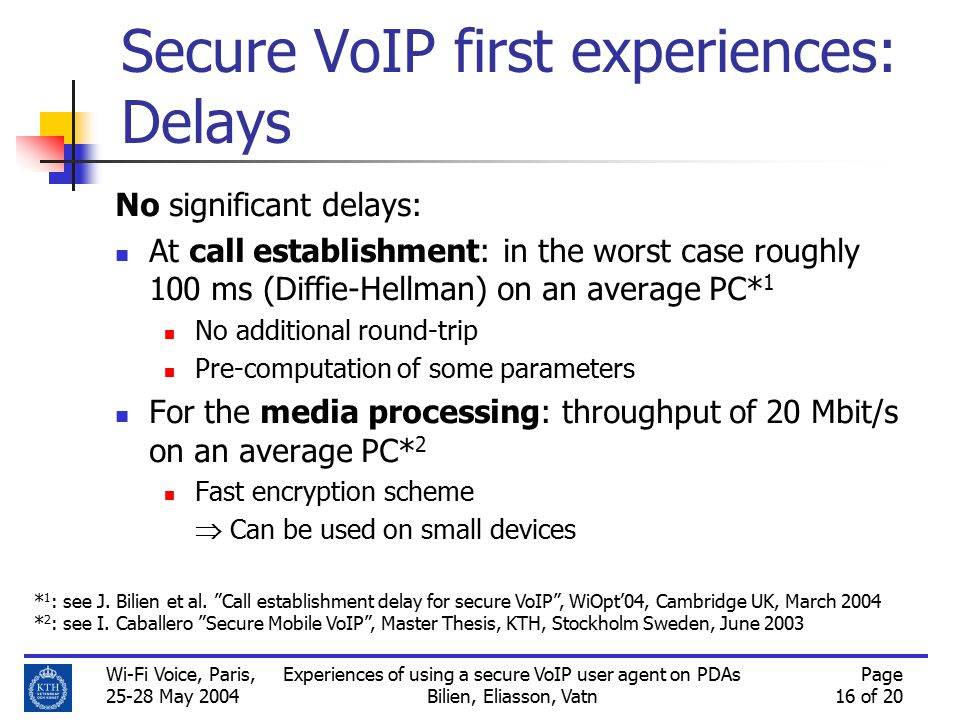 Wi-Fi Voice, Paris, 25-28 May 2004 Experiences of using a secure VoIP user agent on PDAs Bilien, Eliasson, Vatn Page 16 of 20 Secure VoIP first experiences: Delays No significant delays: At call establishment: in the worst case roughly 100 ms (Diffie-Hellman) on an average PC* 1 No additional round-trip Pre-computation of some parameters For the media processing: throughput of 20 Mbit/s on an average PC* 2 Fast encryption scheme  Can be used on small devices * 1 : see J.