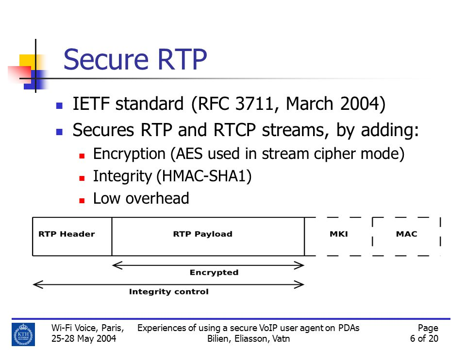 Wi-Fi Voice, Paris, 25-28 May 2004 Experiences of using a secure VoIP user agent on PDAs Bilien, Eliasson, Vatn Page 6 of 20 Secure RTP IETF standard (RFC 3711, March 2004) Secures RTP and RTCP streams, by adding: Encryption (AES used in stream cipher mode) Integrity (HMAC-SHA1) Low overhead