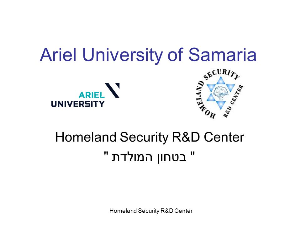 Homeland Security R&D Center Ariel University of Samaria Homeland Security R&D Center בטחון המולדת