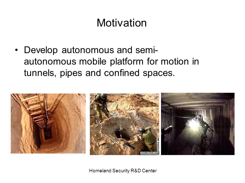 Homeland Security R&D Center Motivation Develop autonomous and semi- autonomous mobile platform for motion in tunnels, pipes and confined spaces.