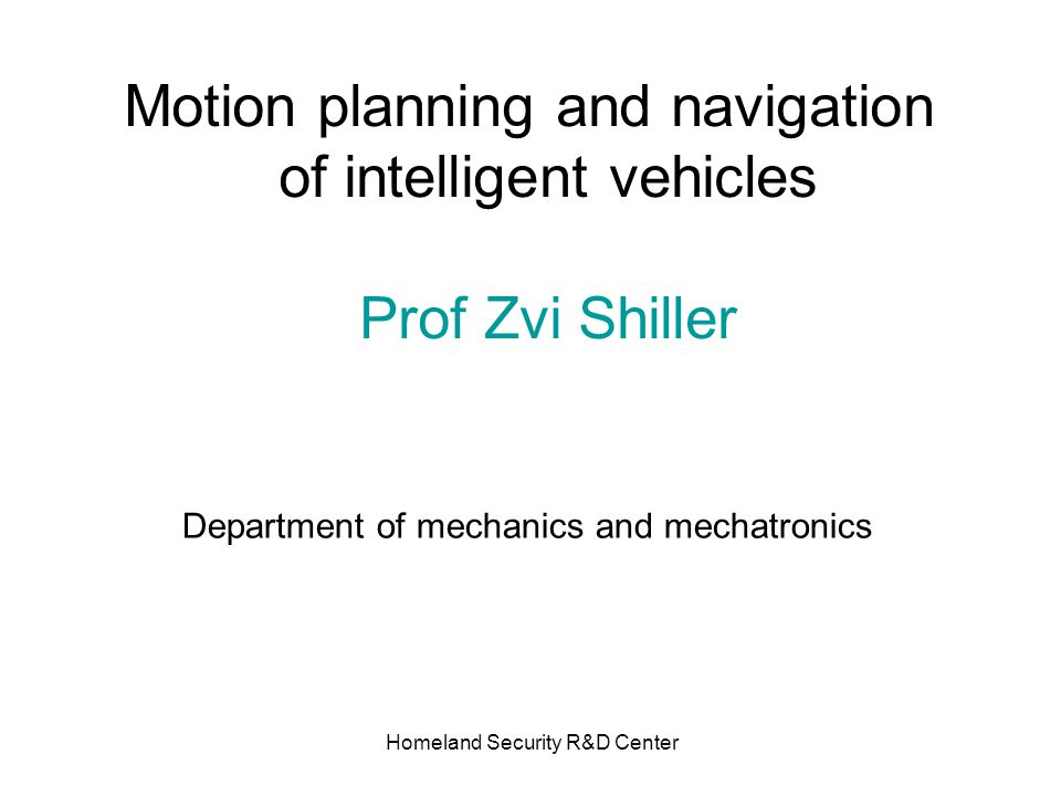 Homeland Security R&D Center Motion planning and navigation of intelligent vehicles Prof Zvi Shiller Department of mechanics and mechatronics